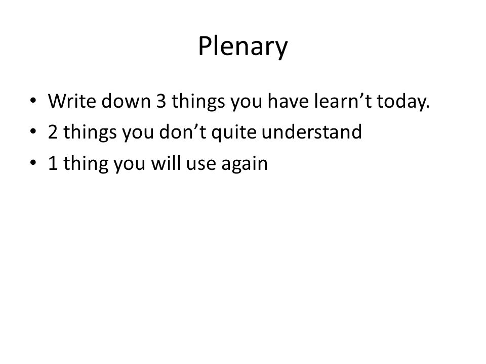 Plenary Write down 3 things you have learnt today. 2 things you dont quite understand 1 thing you will use again