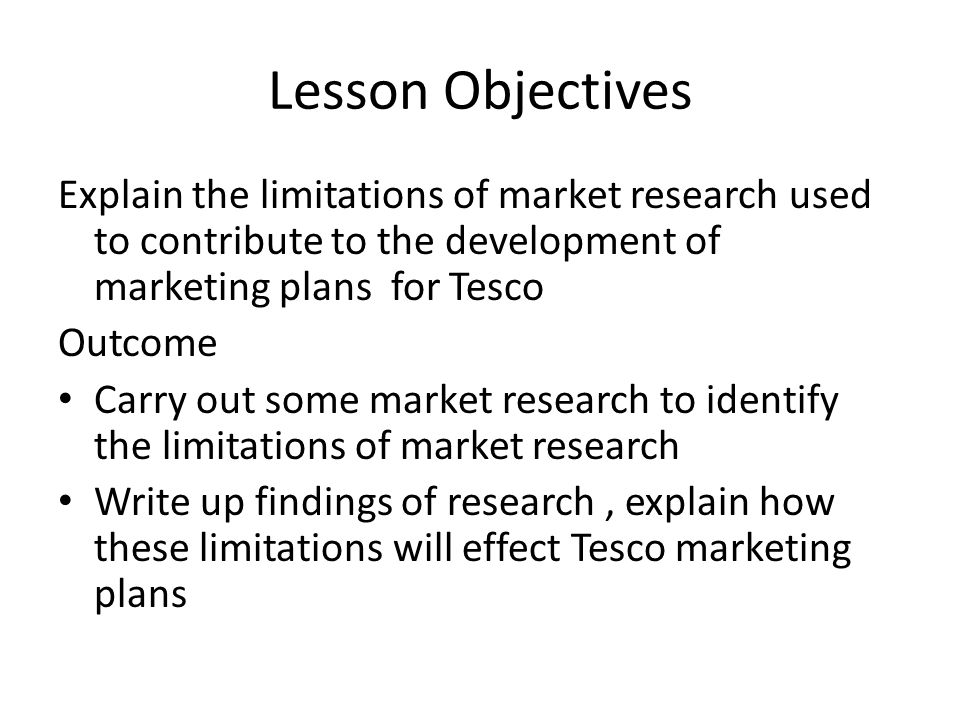 Lesson Objectives Explain the limitations of market research used to contribute to the development of marketing plans for Tesco Outcome Carry out some