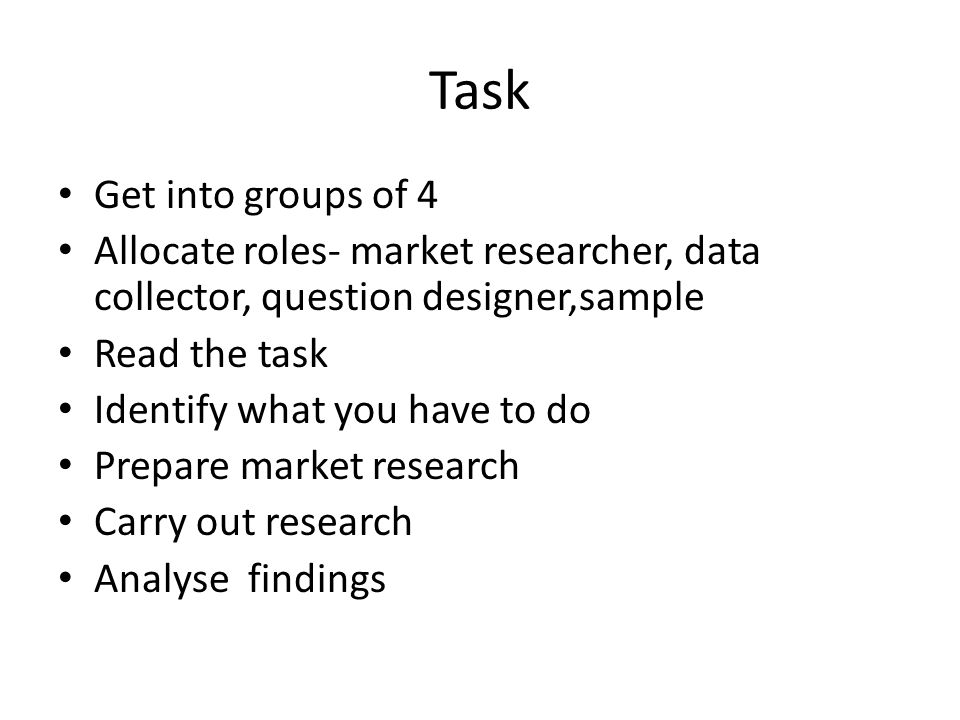 Task Get into groups of 4 Allocate roles- market researcher, data collector, question designer,sample Read the task Identify what you have to do Prepa