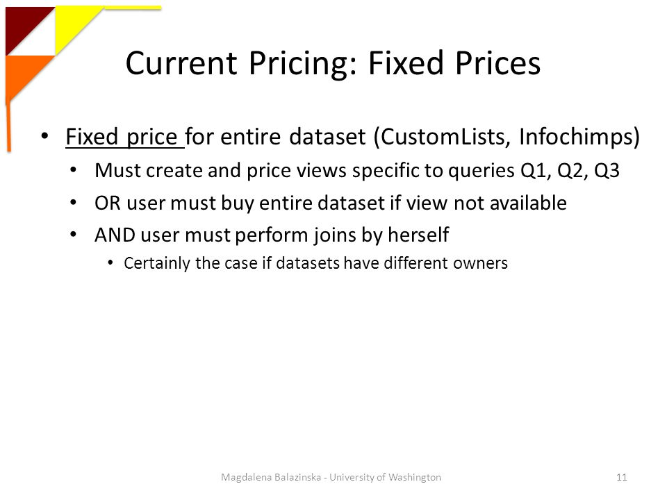 Current Pricing: Fixed Prices Fixed price for entire dataset (CustomLists, Infochimps) Must create and price views specific to queries Q1, Q2, Q3 OR user must buy entire dataset if view not available AND user must perform joins by herself Certainly the case if datasets have different owners 11Magdalena Balazinska - University of Washington