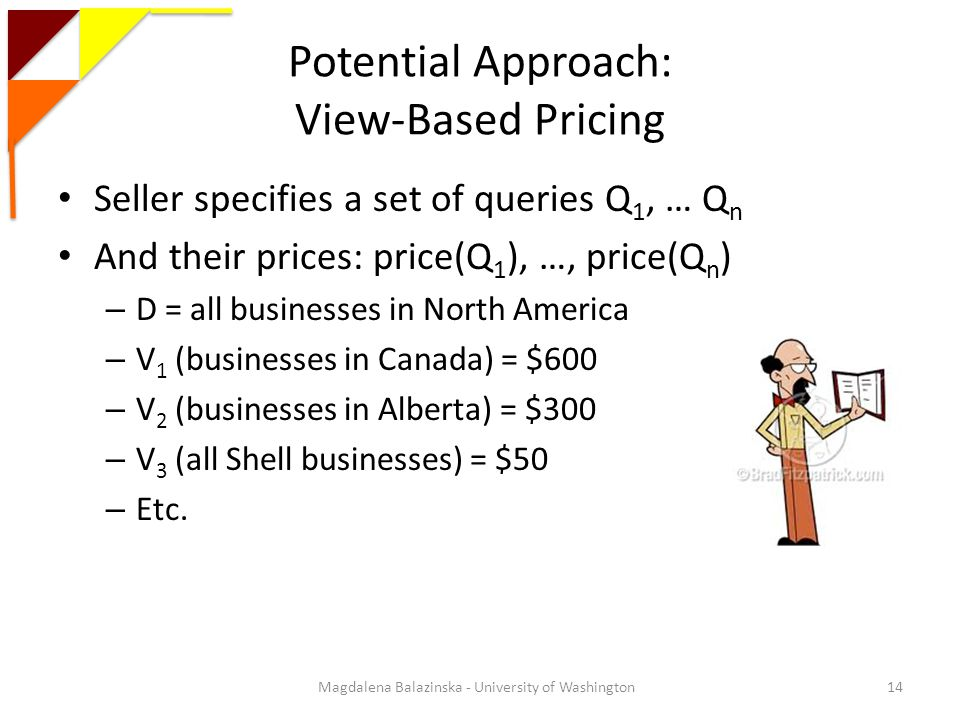 Potential Approach: View-Based Pricing Seller specifies a set of queries Q 1, … Q n And their prices: price(Q 1 ), …, price(Q n ) – D = all businesses in North America – V 1 (businesses in Canada) = $600 – V 2 (businesses in Alberta) = $300 – V 3 (all Shell businesses) = $50 – Etc.