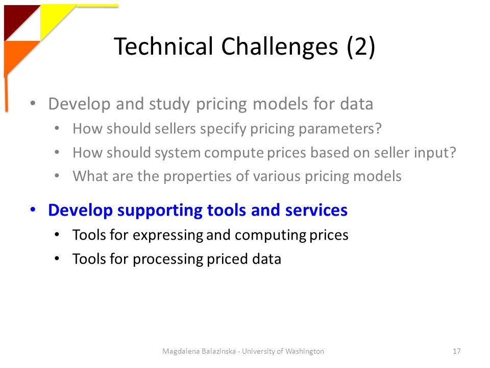 Technical Challenges (2) Magdalena Balazinska - University of Washington17 Develop and study pricing models for data How should sellers specify pricing parameters.