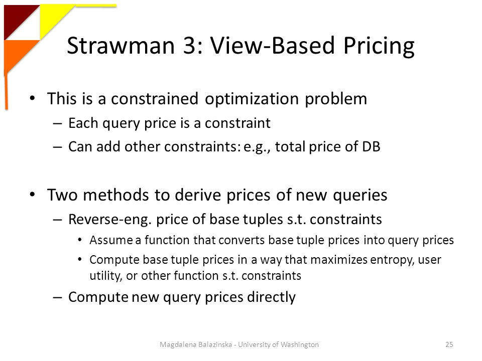 Strawman 3: View-Based Pricing This is a constrained optimization problem – Each query price is a constraint – Can add other constraints: e.g., total price of DB Two methods to derive prices of new queries – Reverse-eng.