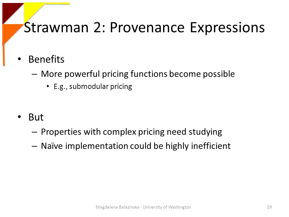 Strawman 2: Provenance Expressions Benefits – More powerful pricing functions become possible E.g., submodular pricing But – Properties with complex pricing need studying – Naïve implementation could be highly inefficient 29Magdalena Balazinska - University of Washington
