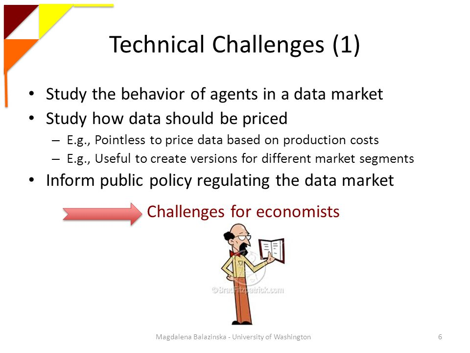 Technical Challenges (1) Study the behavior of agents in a data market Study how data should be priced – E.g., Pointless to price data based on production costs – E.g., Useful to create versions for different market segments Inform public policy regulating the data market Magdalena Balazinska - University of Washington6 Challenges for economists