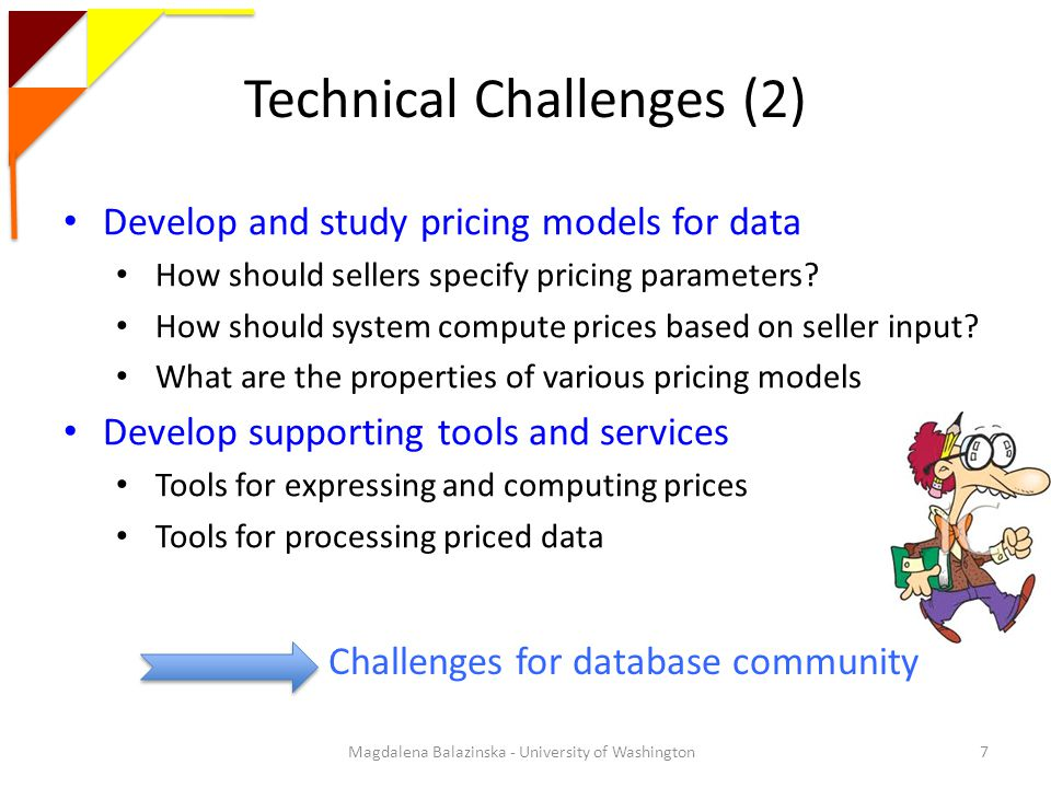 Technical Challenges (2) Magdalena Balazinska - University of Washington7 Develop and study pricing models for data How should sellers specify pricing parameters.