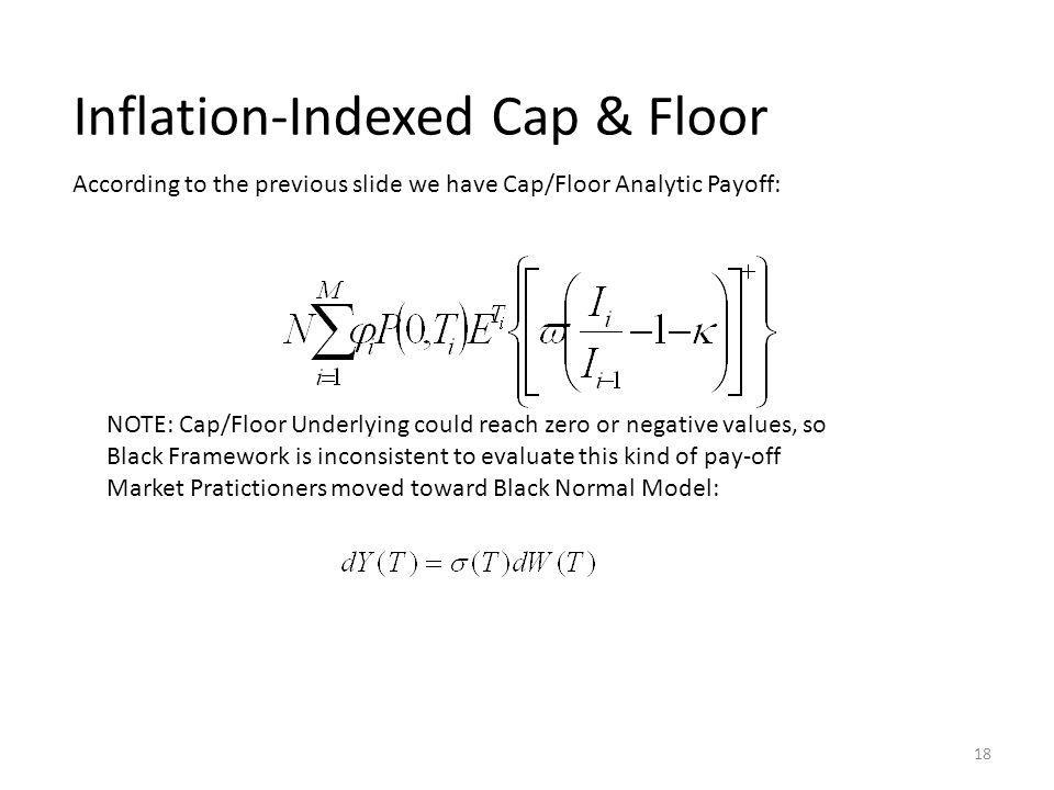 Inflation-Indexed Cap & Floor According to the previous slide we have Cap/Floor Analytic Payoff: NOTE: Cap/Floor Underlying could reach zero or negative values, so Black Framework is inconsistent to evaluate this kind of pay-off Market Pratictioners moved toward Black Normal Model: 18