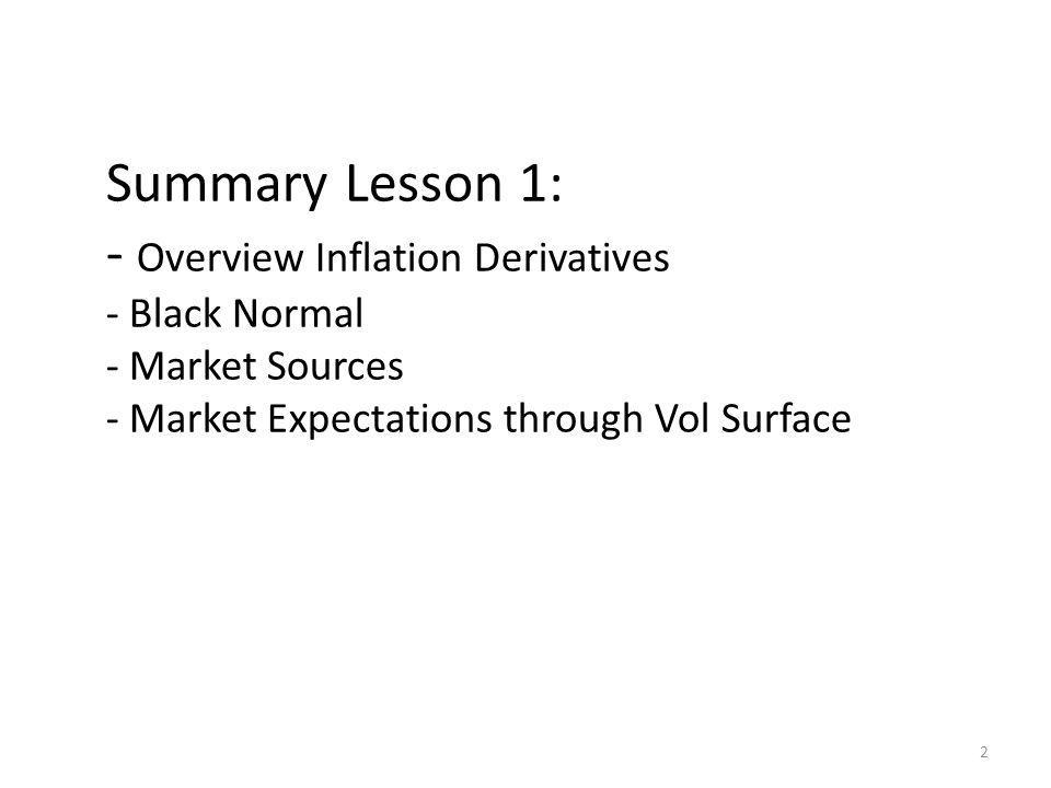 Summary Lesson 1: - Overview Inflation Derivatives - Black Normal - Market Sources - Market Expectations through Vol Surface 2