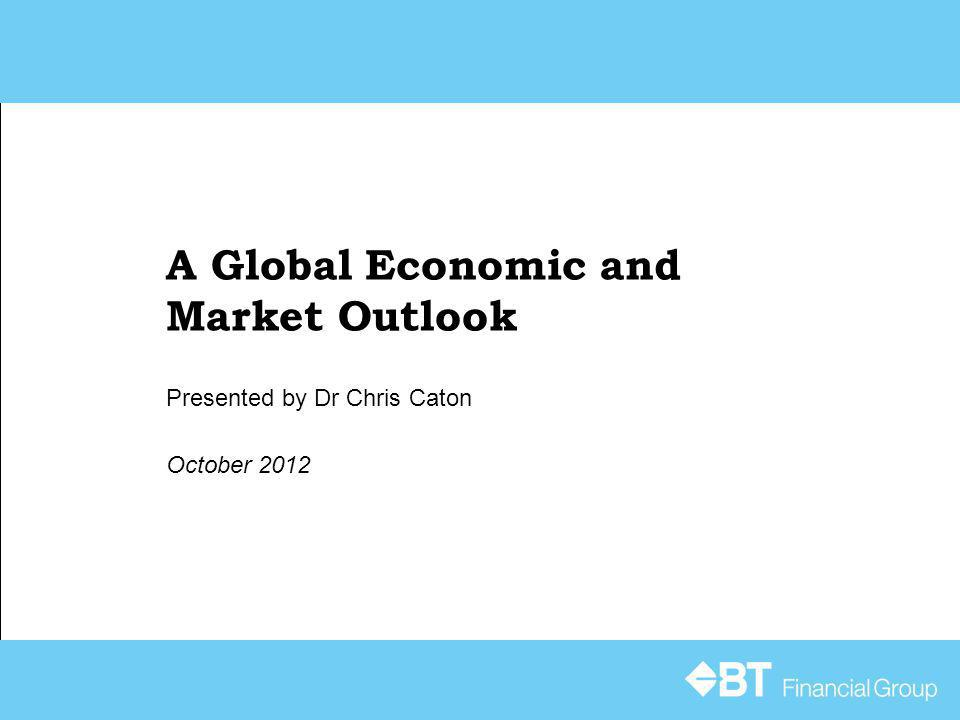 A Global Economic and Market Outlook October 2012 Presented by Dr Chris Caton