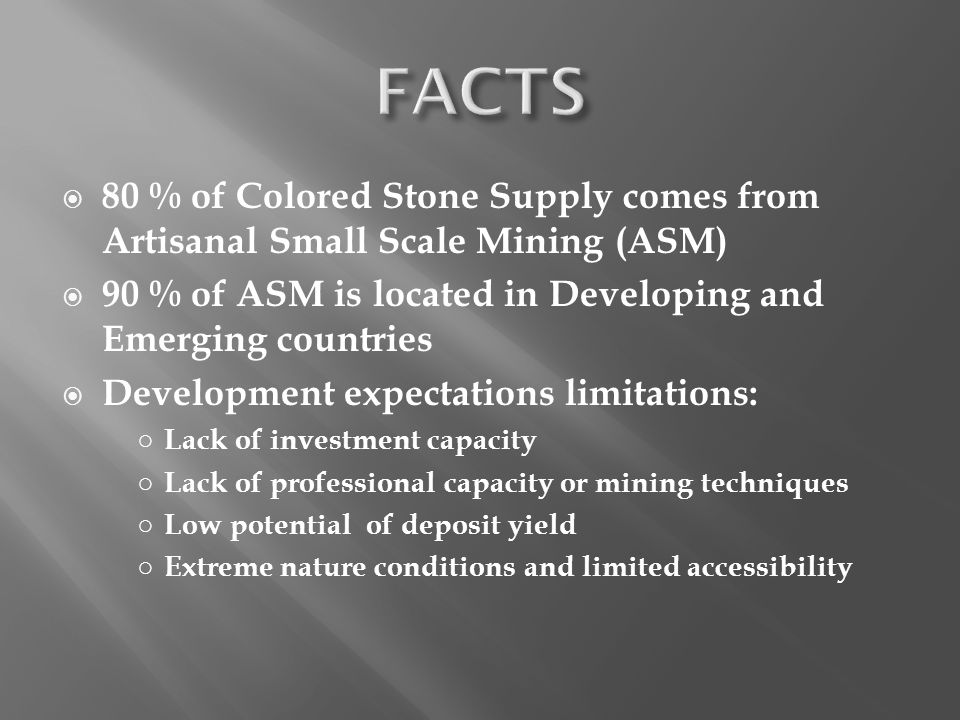 80 % of Colored Stone Supply comes from Artisanal Small Scale Mining (ASM) 90 % of ASM is located in Developing and Emerging countries Development exp