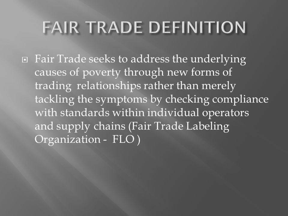 Fair Trade seeks to address the underlying causes of poverty through new forms of trading relationships rather than merely tackling the symptoms by ch