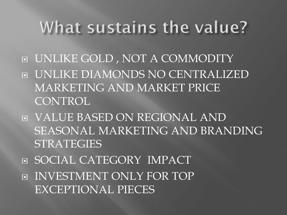 UNLIKE GOLD, NOT A COMMODITY UNLIKE DIAMONDS NO CENTRALIZED MARKETING AND MARKET PRICE CONTROL VALUE BASED ON REGIONAL AND SEASONAL MARKETING AND BRAN