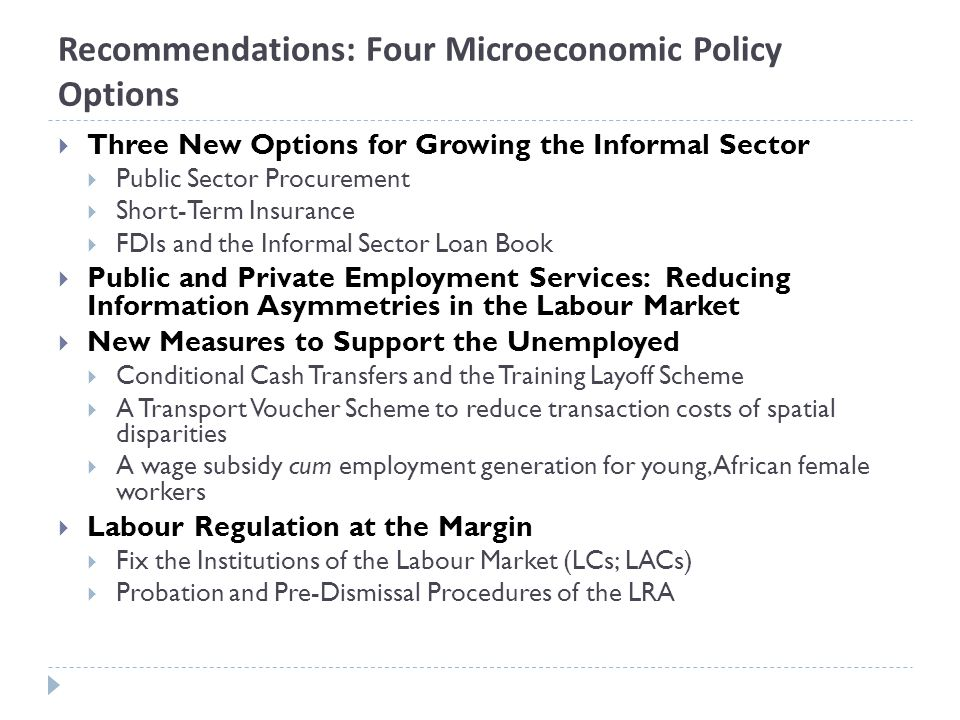 Recommendations: Four Microeconomic Policy Options Three New Options for Growing the Informal Sector Public Sector Procurement Short-Term Insurance FDIs and the Informal Sector Loan Book Public and Private Employment Services: Reducing Information Asymmetries in the Labour Market New Measures to Support the Unemployed Conditional Cash Transfers and the Training Layoff Scheme A Transport Voucher Scheme to reduce transaction costs of spatial disparities A wage subsidy cum employment generation for young, African female workers Labour Regulation at the Margin Fix the Institutions of the Labour Market (LCs; LACs) Probation and Pre-Dismissal Procedures of the LRA