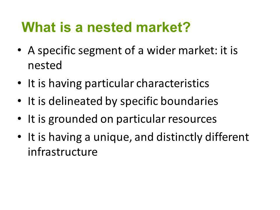 A specific segment of a wider market: it is nested It is having particular characteristics It is delineated by specific boundaries It is grounded on particular resources It is having a unique, and distinctly different infrastructure What is a nested market