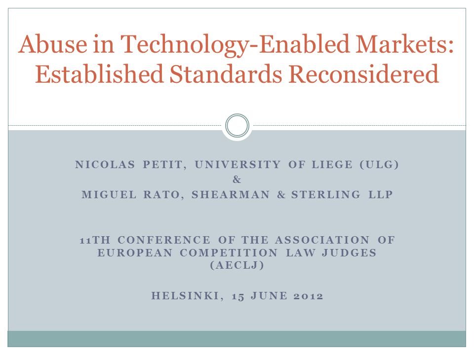NICOLAS PETIT, UNIVERSITY OF LIEGE (ULG) & MIGUEL RATO, SHEARMAN & STERLING LLP 11TH CONFERENCE OF THE ASSOCIATION OF EUROPEAN COMPETITION LAW JUDGES (AECLJ) HELSINKI, 15 JUNE 2012 Abuse in Technology-Enabled Markets: Established Standards Reconsidered