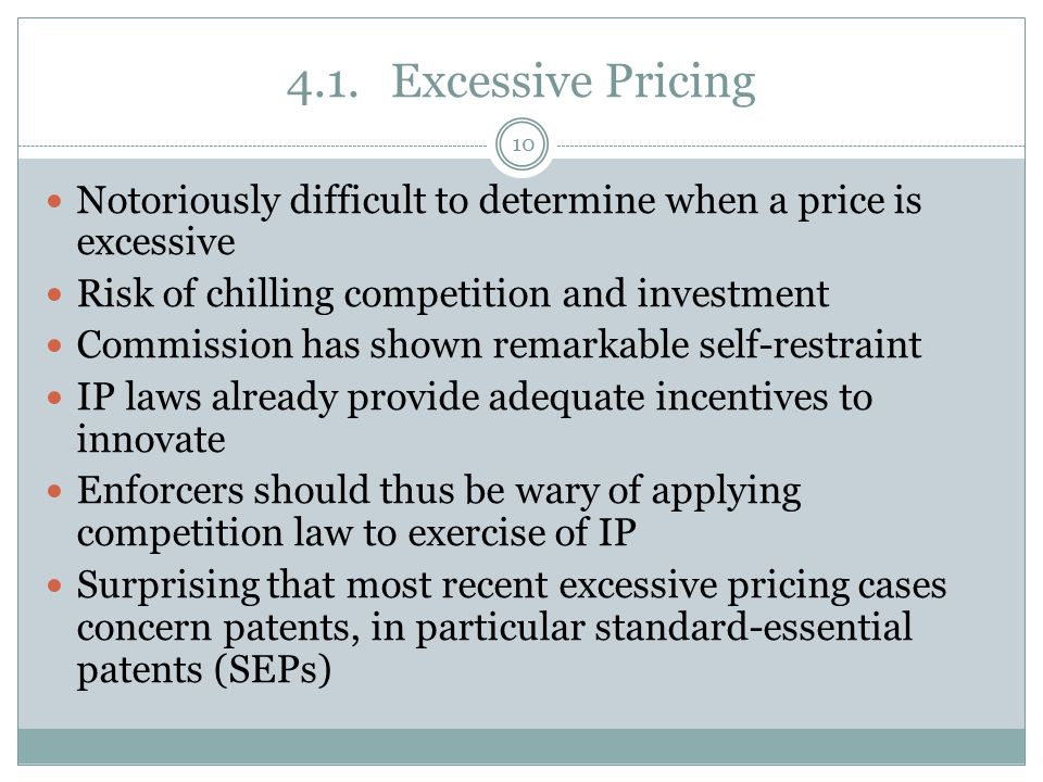 4.1.Excessive Pricing Notoriously difficult to determine when a price is excessive Risk of chilling competition and investment Commission has shown remarkable self-restraint IP laws already provide adequate incentives to innovate Enforcers should thus be wary of applying competition law to exercise of IP Surprising that most recent excessive pricing cases concern patents, in particular standard-essential patents (SEPs) 10