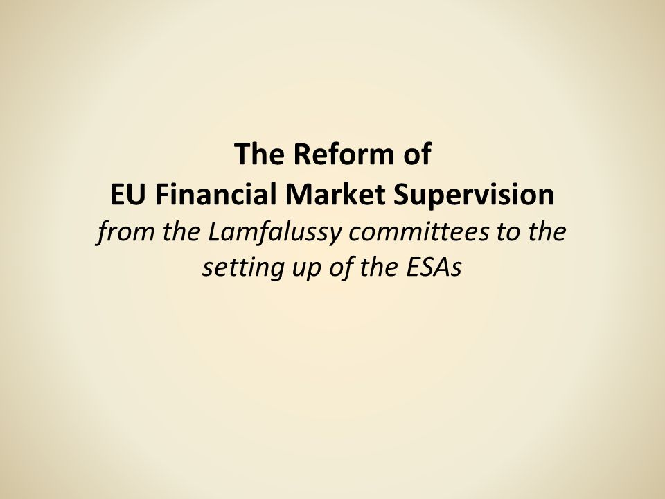The EUs Role in the Regulation of Financial Markets (1985-2011) 1985: European Commission White Paper on reform of the internal market proposed measures for the purpose of creating a Single Market in financial service Three basic principles to be followed in the free movement of financial services across the EU: –the harmonisation of essential standards; –mutual recognition amongst the regulatory authorities; –and home country control (that is a financial institutions branches would be regulated by the authorities in the Member State where it had its registered offices)