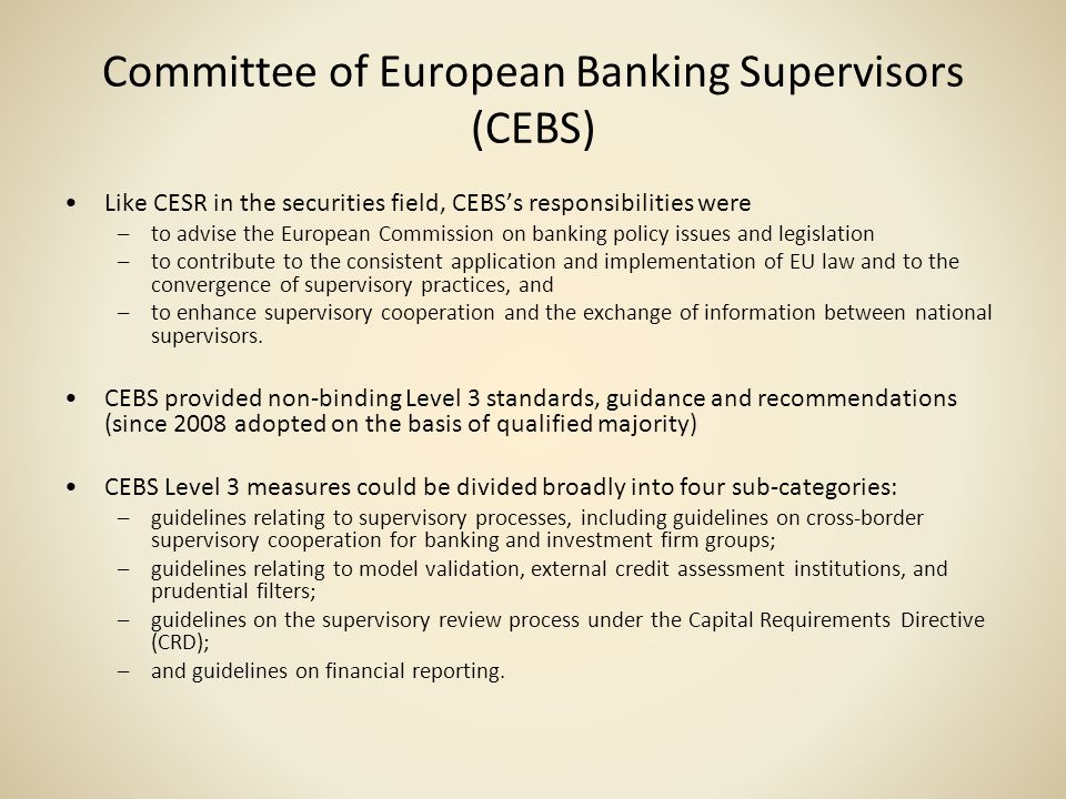 Committee of European Banking Supervisors (CEBS) Like CESR in the securities field, CEBSs responsibilities were –to advise the European Commission on