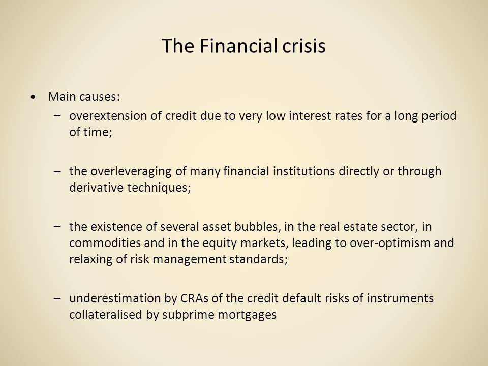 The Financial crisis Main causes: –overextension of credit due to very low interest rates for a long period of time; –the overleveraging of many finan