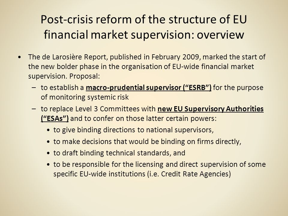 Post-crisis reform of the structure of EU financial market supervision: overview The de Larosière Report, published in February 2009, marked the start
