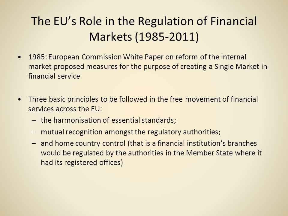 The EUs Role in the Regulation of Financial Markets (1985-2011) 1985: European Commission White Paper on reform of the internal market proposed measur