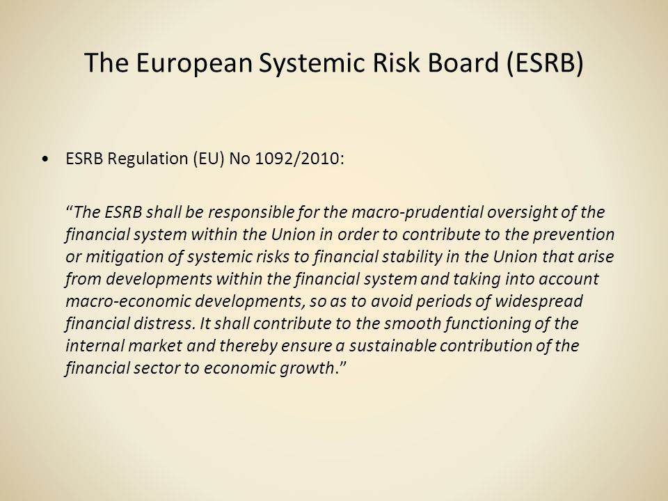 The European Systemic Risk Board (ESRB) ESRB Regulation (EU) No 1092/2010: The ESRB shall be responsible for the macro-prudential oversight of the fin