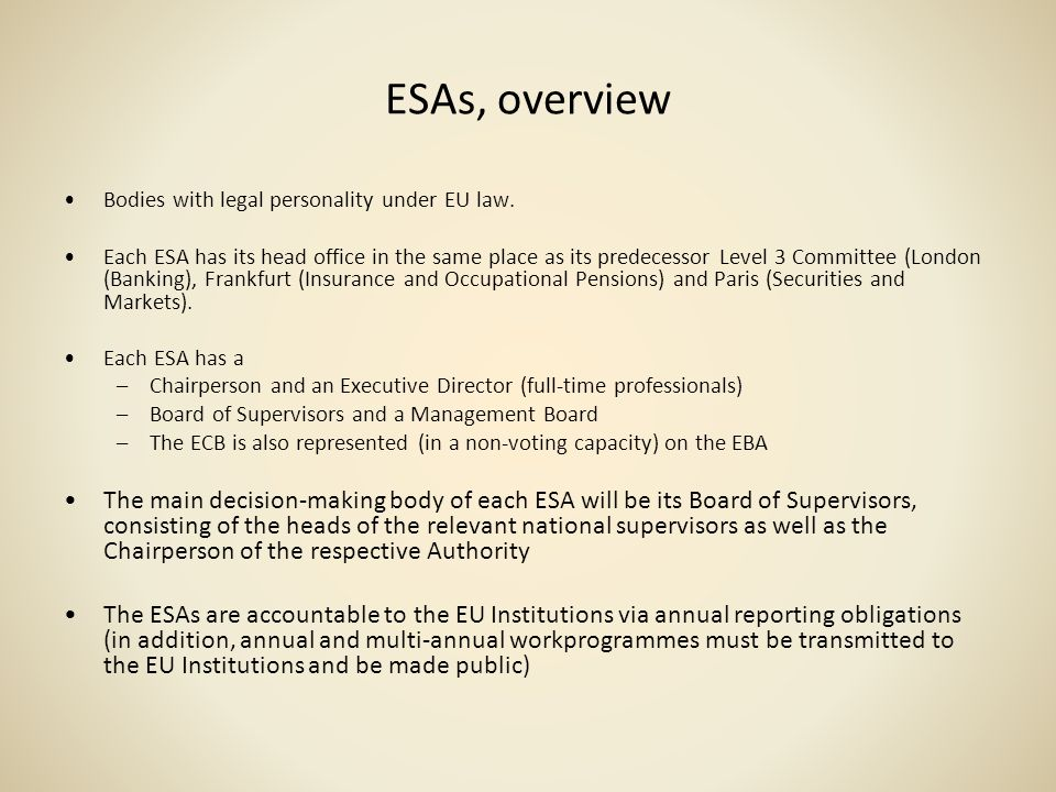 ESAs, overview Bodies with legal personality under EU law. Each ESA has its head office in the same place as its predecessor Level 3 Committee (London