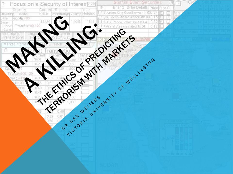 MAKING A KILLING: THE ETHICS OF PREDICTING TERRORISM WITH MARKETS DR DAN WEIJERS VICTORIA UNIVERSITY OF WELLINGTON