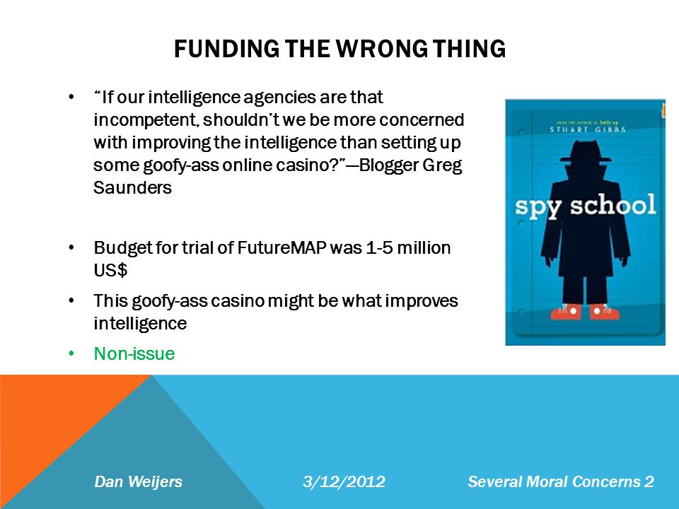 FUNDING THE WRONG THING If our intelligence agencies are that incompetent, shouldnt we be more concerned with improving the intelligence than setting up some goofy-ass online casino Blogger Greg Saunders Budget for trial of FutureMAP was 1-5 million US$ This goofy-ass casino might be what improves intelligence Non-issue Dan Weijers 3/12/2012 Several Moral Concerns 2