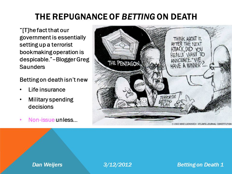 THE REPUGNANCE OF BETTING ON DEATH [T]he fact that our government is essentially setting up a terrorist bookmaking operation is despicable.–Blogger Greg Saunders Betting on death isnt new Life insurance Military spending decisions Non-issue unless… Dan Weijers 3/12/2012 Betting on Death 1