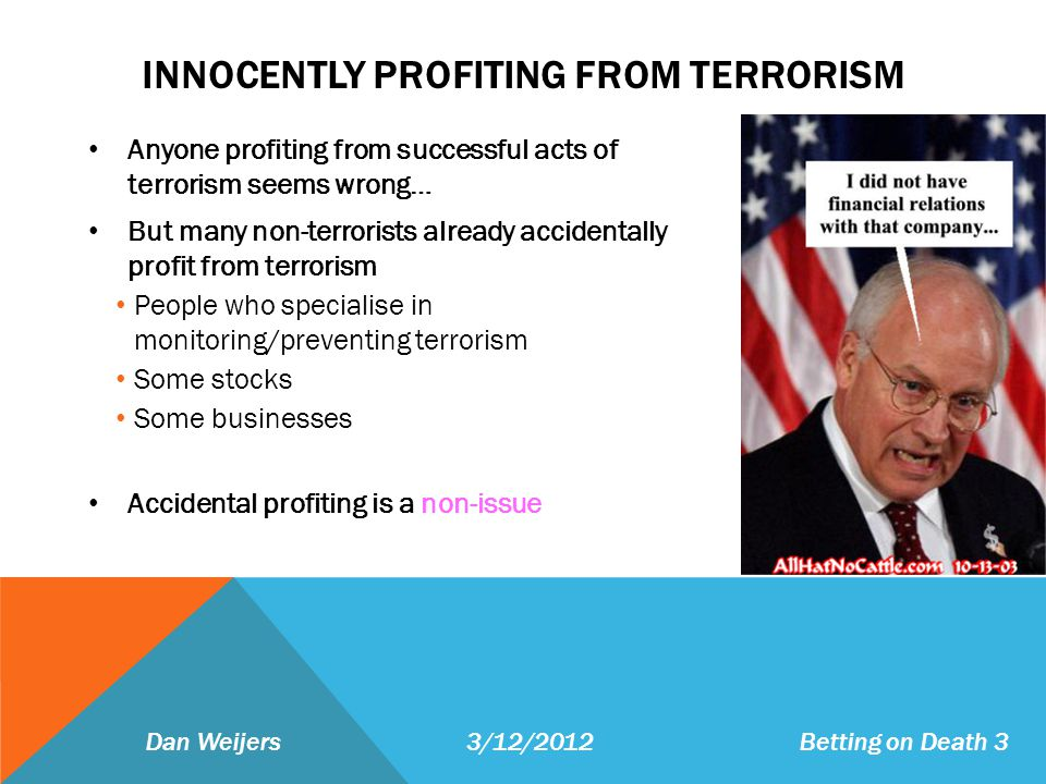 INNOCENTLY PROFITING FROM TERRORISM Anyone profiting from successful acts of terrorism seems wrong… But many non-terrorists already accidentally profit from terrorism People who specialise in monitoring/preventing terrorism Some stocks Some businesses Accidental profiting is a non-issue Dan Weijers 3/12/2012 Betting on Death 3