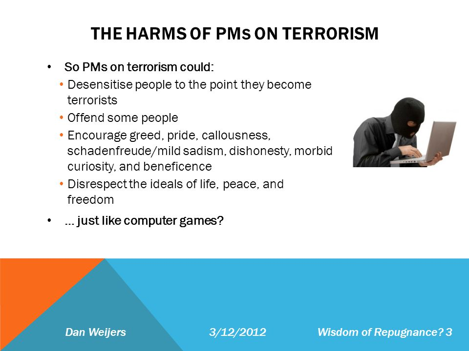 THE HARMS OF PM S ON TERRORISM So PMs on terrorism could: Desensitise people to the point they become terrorists Offend some people Encourage greed, p