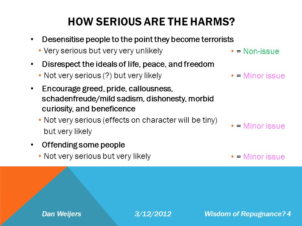 HOW SERIOUS ARE THE HARMS? Desensitise people to the point they become terrorists Very serious but very very unlikely Disrespect the ideals of life, p