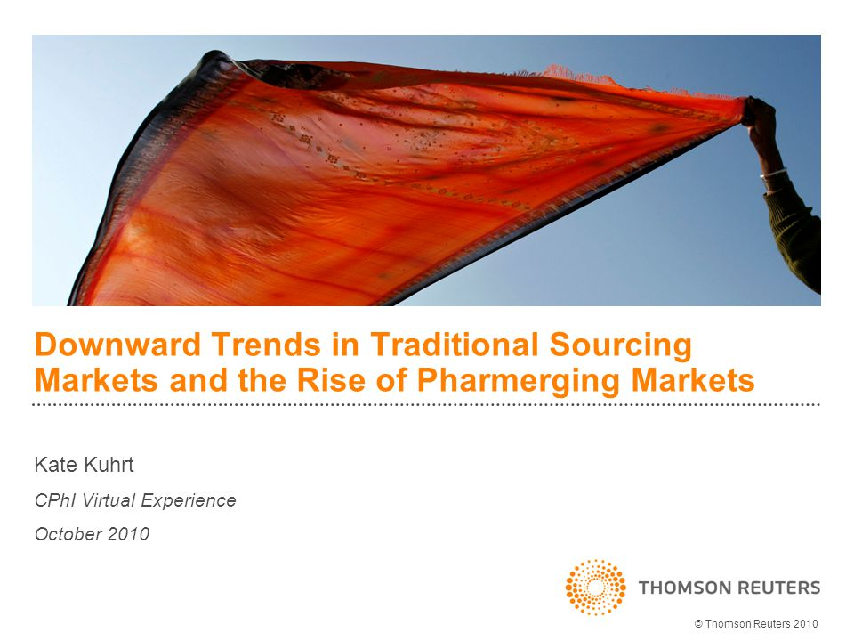 Downward Trends in Traditional Sourcing Markets and the Rise of Pharmerging Markets Kate Kuhrt CPhI Virtual Experience October 2010 © Thomson Reuters 2010
