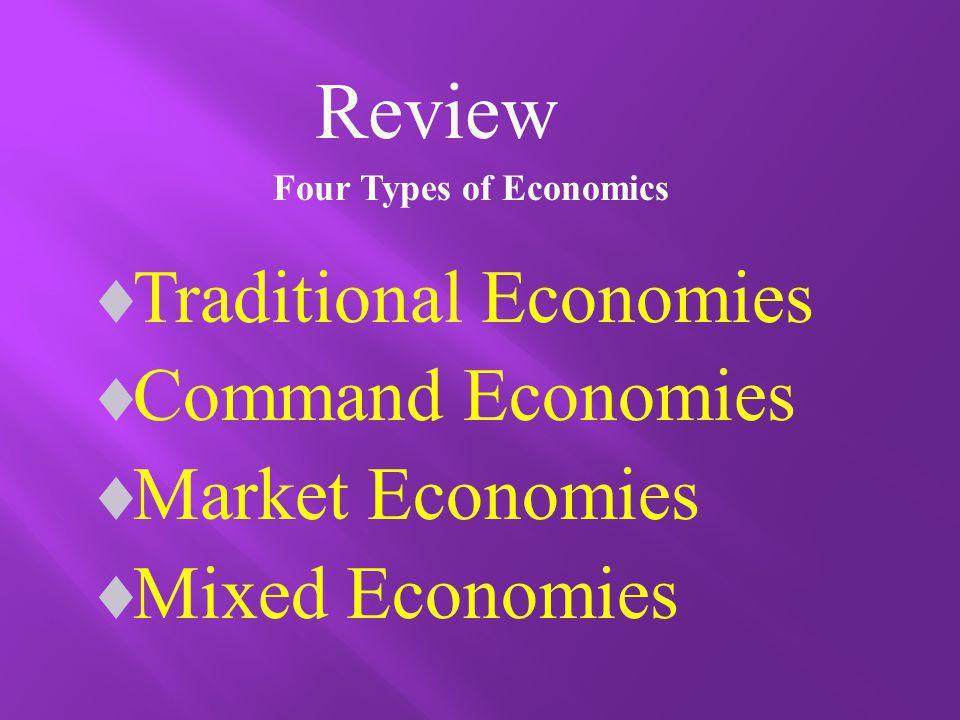Four Types of Economics Traditional Economies Command Economies Market Economies Mixed Economies Review