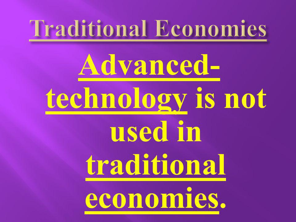 Advanced- technology is not used in traditional economies.