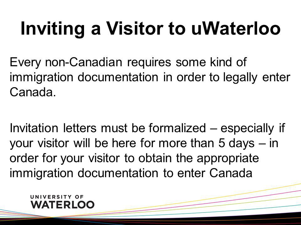 Inviting a Visitor to uWaterloo Every non-Canadian requires some kind of immigration documentation in order to legally enter Canada.