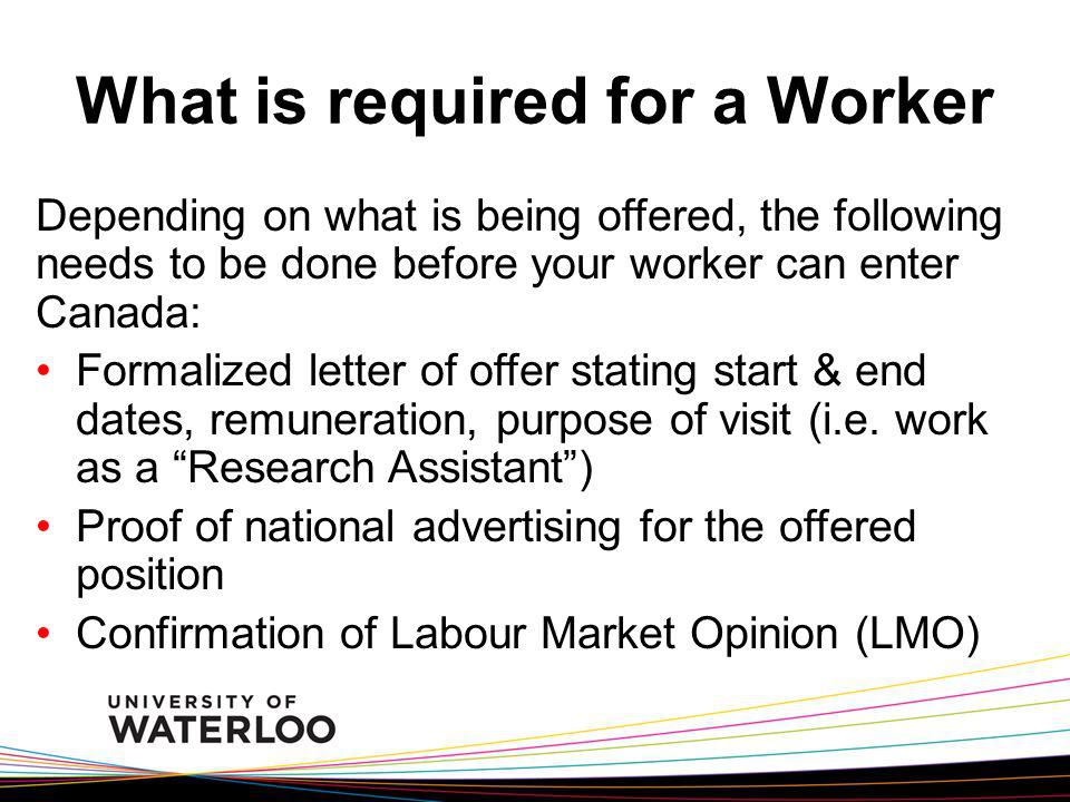 What is required for a Worker Depending on what is being offered, the following needs to be done before your worker can enter Canada: Formalized letter of offer stating start & end dates, remuneration, purpose of visit (i.e.