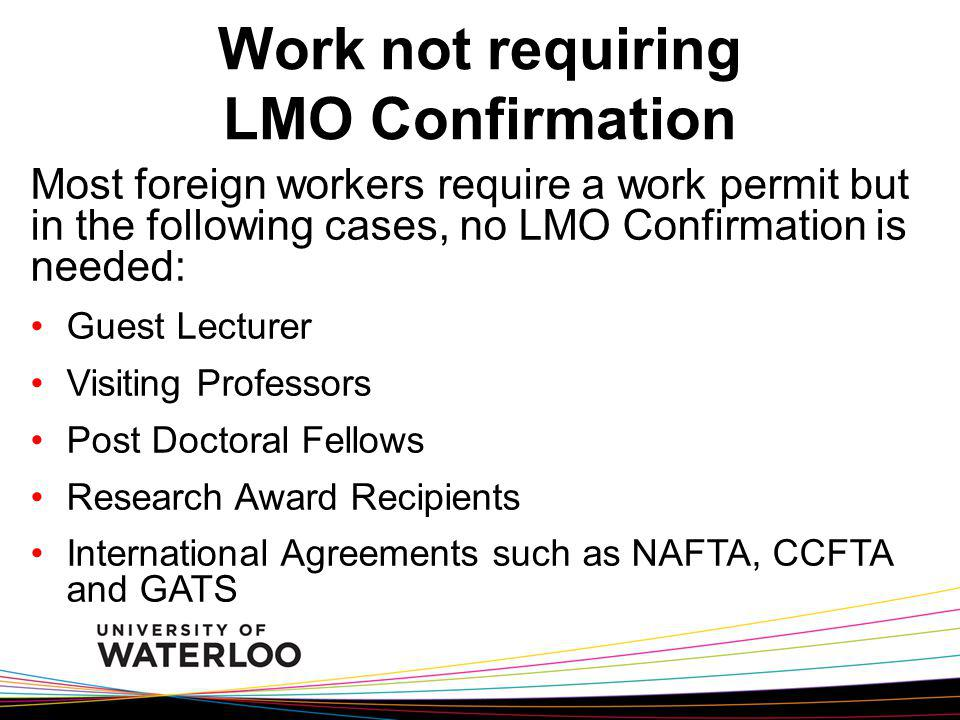 Most foreign workers require a work permit but in the following cases, no LMO Confirmation is needed: Guest Lecturer Visiting Professors Post Doctoral Fellows Research Award Recipients International Agreements such as NAFTA, CCFTA and GATS Work not requiring LMO Confirmation