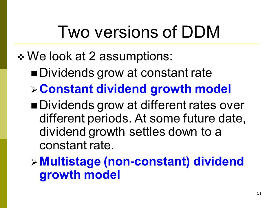 11 Two versions of DDM We look at 2 assumptions: Dividends grow at constant rate Constant dividend growth model Dividends grow at different rates over