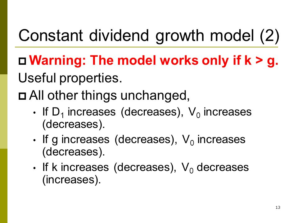 13 Constant dividend growth model (2) Warning: The model works only if k > g. Useful properties. All other things unchanged, If D 1 increases (decreas