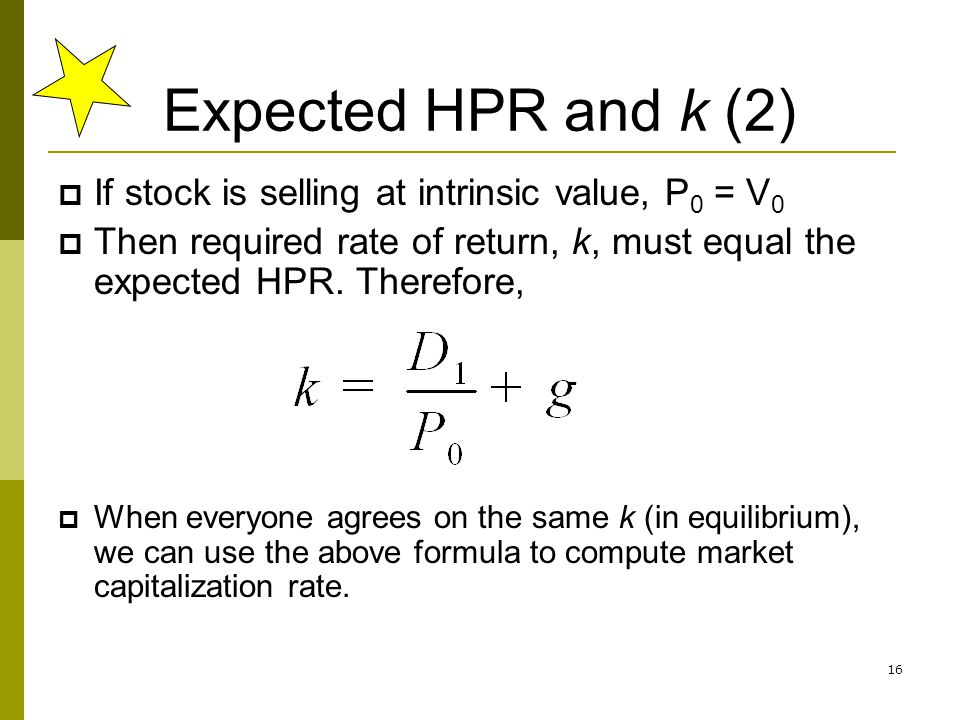 16 Expected HPR and k (2) If stock is selling at intrinsic value, P 0 = V 0 Then required rate of return, k, must equal the expected HPR. Therefore, W