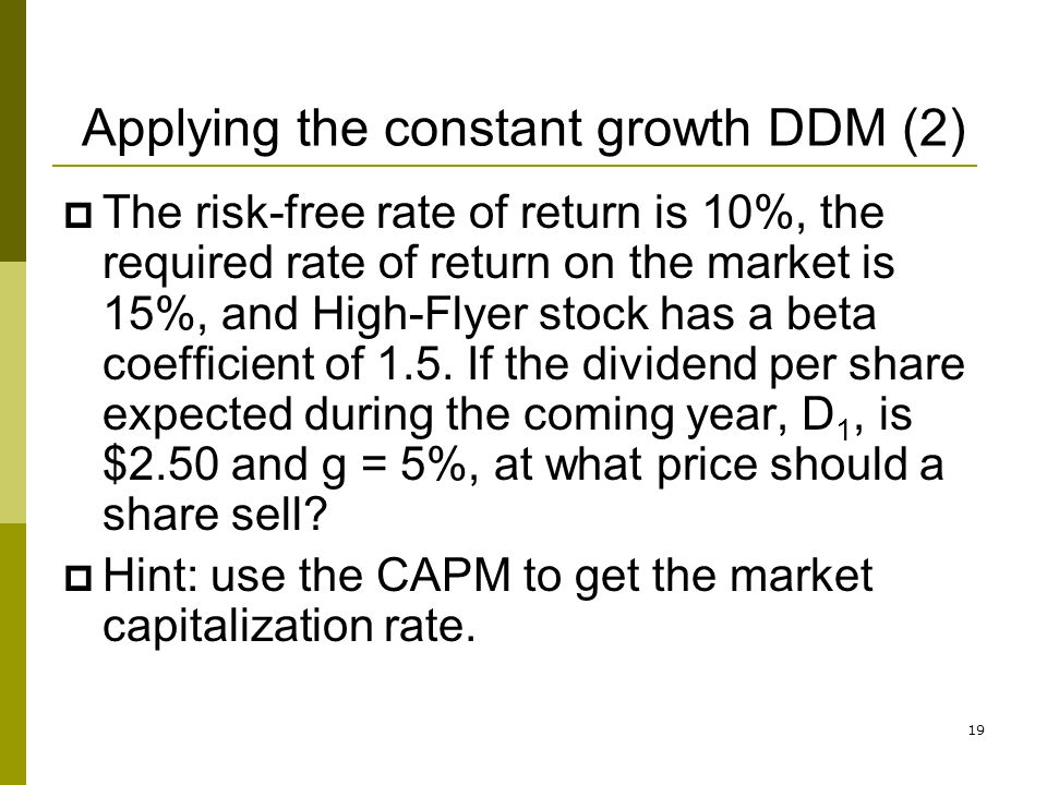 19 Applying the constant growth DDM (2) The risk-free rate of return is 10%, the required rate of return on the market is 15%, and High-Flyer stock ha