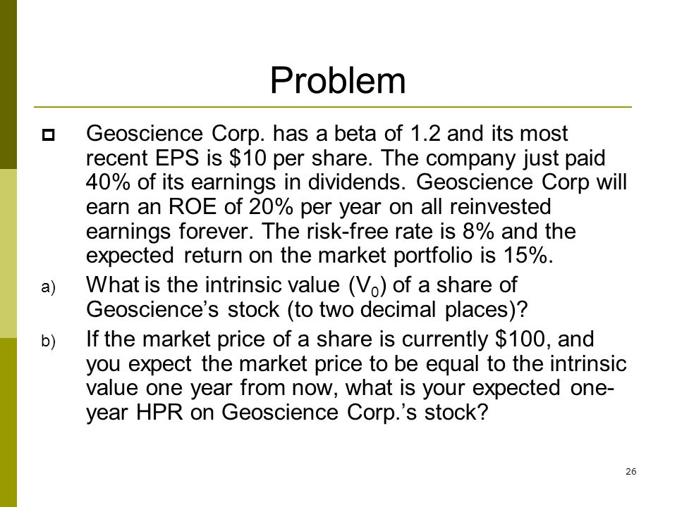 26 Problem Geoscience Corp. has a beta of 1.2 and its most recent EPS is $10 per share. The company just paid 40% of its earnings in dividends. Geosci
