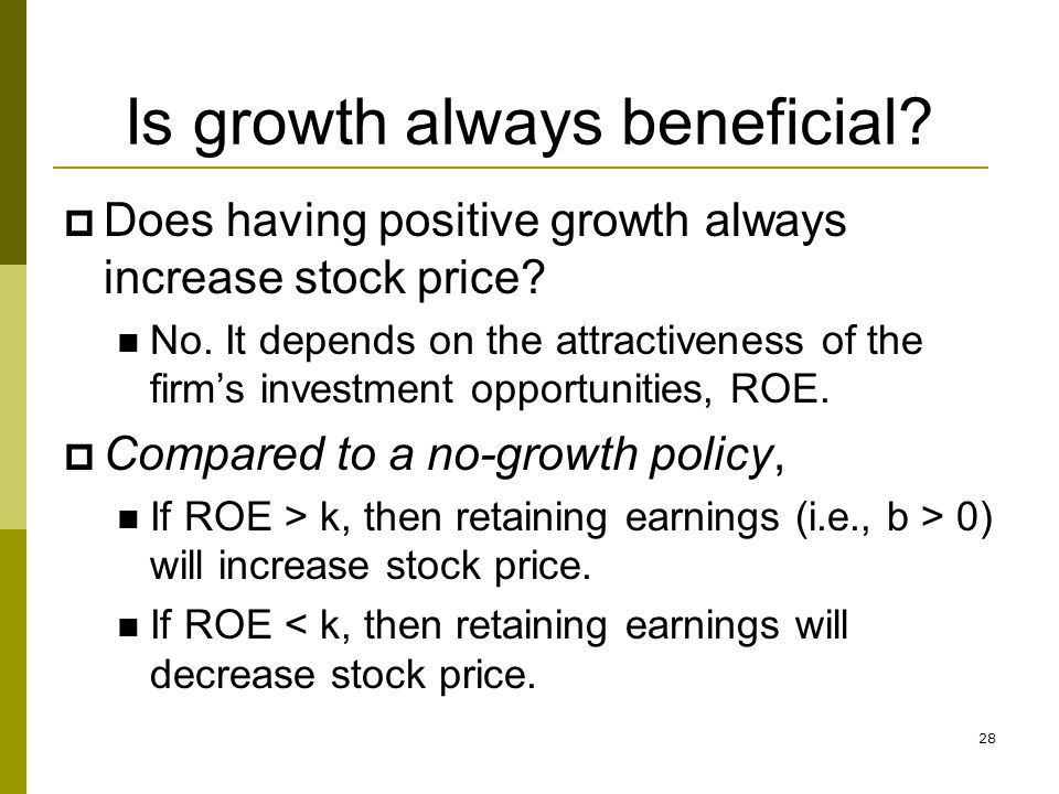 28 Is growth always beneficial? Does having positive growth always increase stock price? No. It depends on the attractiveness of the firms investment