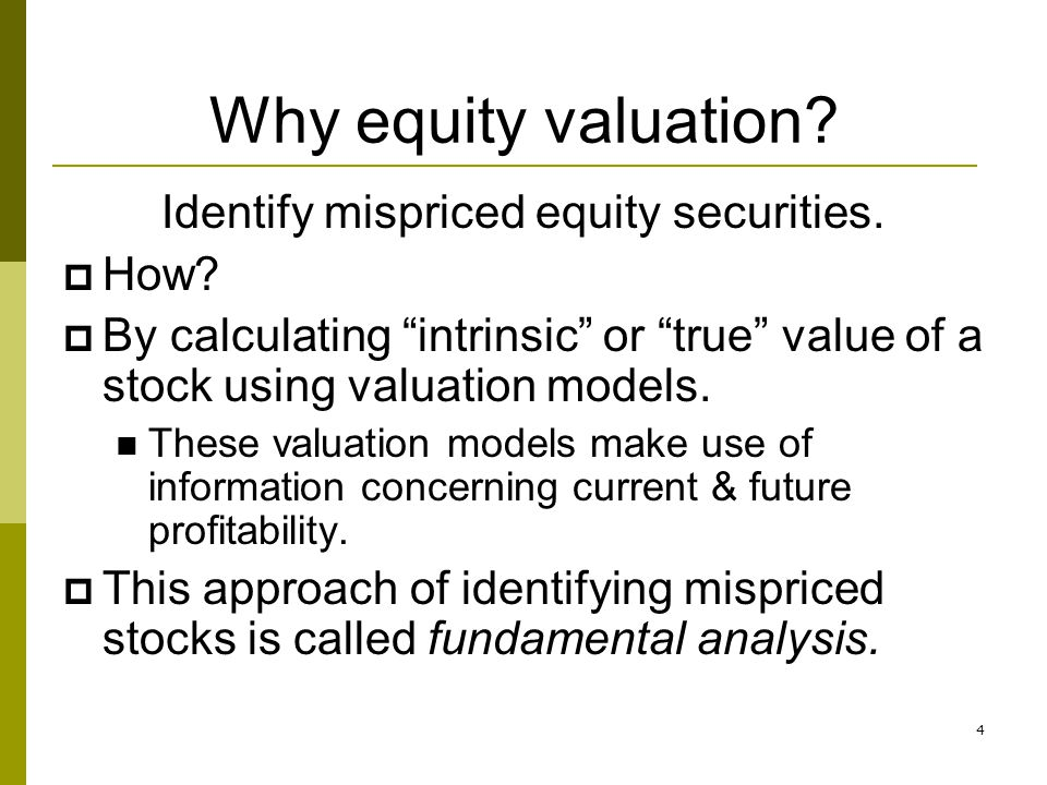 4 Why equity valuation? Identify mispriced equity securities. How? By calculating intrinsic or true value of a stock using valuation models. These val