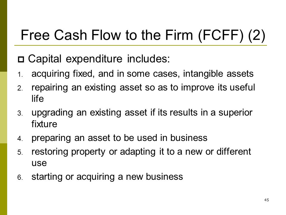 Free Cash Flow to the Firm (FCFF) (2) Capital expenditure includes: 1. acquiring fixed, and in some cases, intangible assets 2. repairing an existing