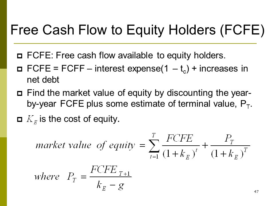 47 Free Cash Flow to Equity Holders (FCFE) FCFE: Free cash flow available to equity holders. FCFE = FCFF – interest expense(1 – t c ) + increases in n
