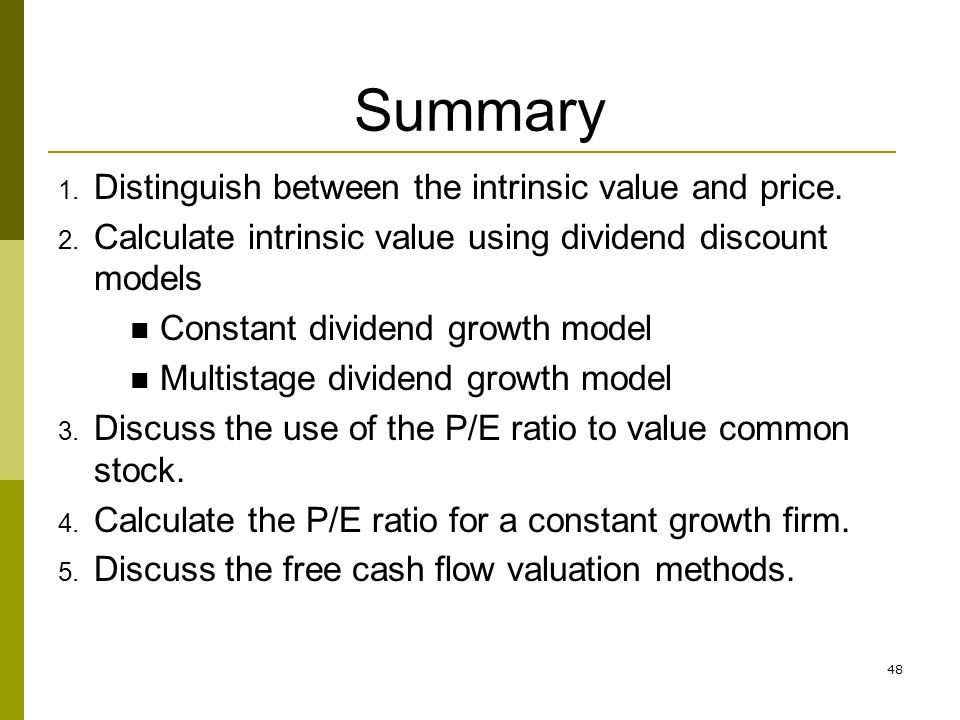 48 Summary 1. Distinguish between the intrinsic value and price. 2. Calculate intrinsic value using dividend discount models Constant dividend growth