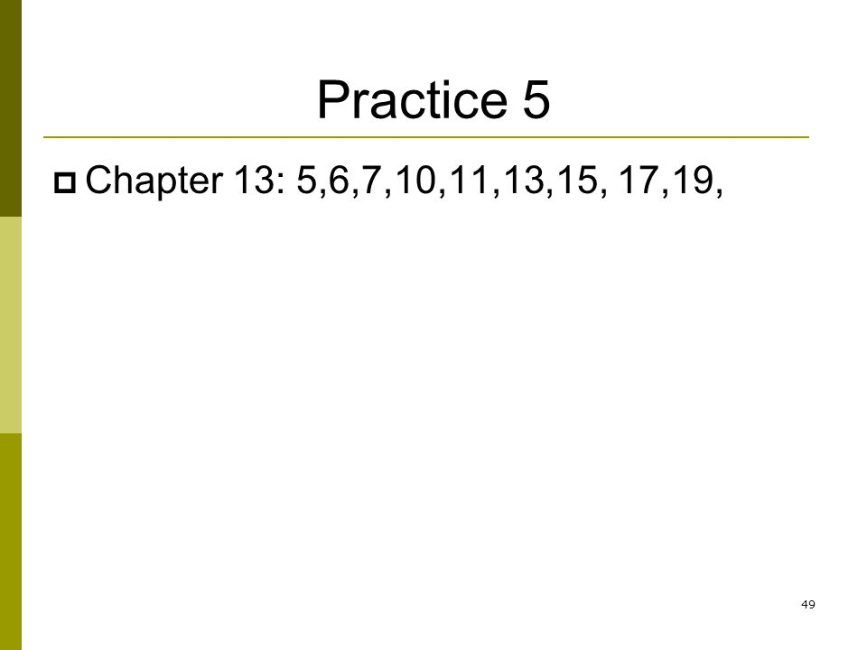 Practice 5 Chapter 13: 5,6,7,10,11,13,15, 17,19, 49